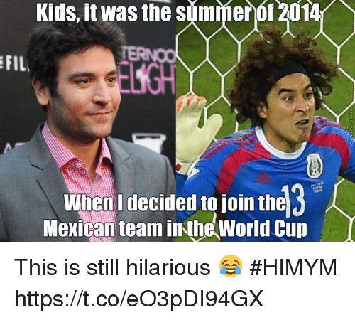 Memes, World Cup, and Summer: Kids,  it  was  the  summer  of  2014  FIL  ESGH  When I decided to join the  Mexican team inthe World Cup This is still hilarious 😂 #HIMYM https://t.co/eO3pDI94GX