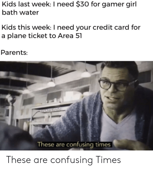 credit card: Kids last week: I need $30 for gamer girl  bath water  Kids this week: I need your credit card for  a plane ticket to Area 51  Parents:  DarKnife  These are confusing times These are confusing Times