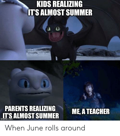 Parents, Teacher, and Summer: KIDS REALIZING  IT'S ALMOST SUMMER  PARENTS REALIZING  ALMOST SUMMER  ME, A TEACHER  imgfip.com When June rolls around