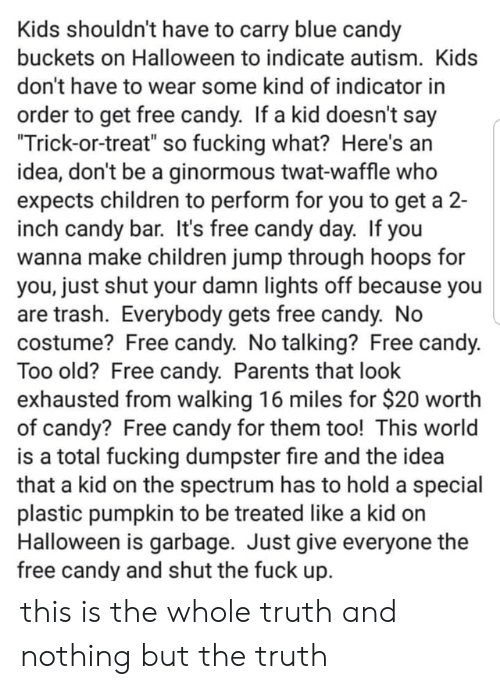"That Look: Kids shouldn't have to carry blue candy  buckets on Halloween to indicate autism. Kids  don't have to wear some kind of indicator in  order to get free candy. If a kid doesn't say  ""Trick-or-treat"" so fucking what? Here's an  idea, don't be a ginormous twat-waffle who  expects children to perform for you to get a 2-  inch candy bar. It's free candy day. If you  wanna make children jump through hoops for  you, just shut your damn lights off because you  are trash. Everybody gets free candy. No  costume? Free candy. No talking? Free candy.  Too old? Free candy. Parents that look  exhausted from walking 16 miles for $20 worth  of candy? Free candy for them too! This world  is a total fucking dumpster fire and the idea  that a kid on the spectrum has to hold a special  plastic pumpkin to be treated like a kid on  Halloween is garbage. Just give everyone the  free candy and shut the fuck up. this is the whole truth and nothing but the truth"
