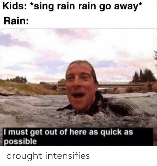 out-of-here: Kids: *sing rain rain go away*  Rain:  I must get out of here as quick as  possible drought intensifies
