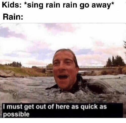 Kids, Rain, and Get: Kids: *sing rain rain go away*  Rain:  Imust get out of here as quick as  possible