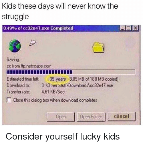 downloader: Kids these davs will never know the  struggle  0 49% of cc32e47.exe Completed  Saving  cc from itp.netscape.com  Estimated time left 39 years 889 MB of 180 MB copied)  Download to. D0ther Stuff Downloadscc32e47 exe  Transfer tale. 4.61 KB/Sec  Close this dialog box when download completes  pen oldercancel Consider yourself lucky kids