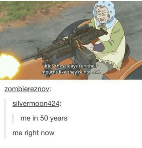 Hot Shitting: Kids these days run their  mouths like they're hot shit!  zombiereznov:  silver moon424:  me in 50 years  me right now