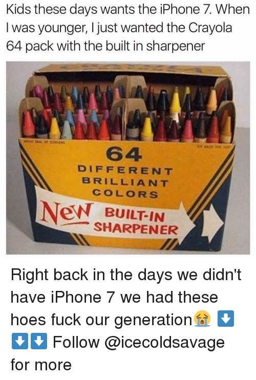 Iphoned: Kids these days wants the iPhone 7. When  was younger, I just wanted the Crayola  64 pack with the built in sharpener  DIFFERENT  BRILLIANT  COLORS  New BUILT IN  SHARPENER Right back in the days we didn't have iPhone 7 we had these hoes fuck our generation😭 ⬇️⬇️⬇️ Follow @icecoldsavage for more
