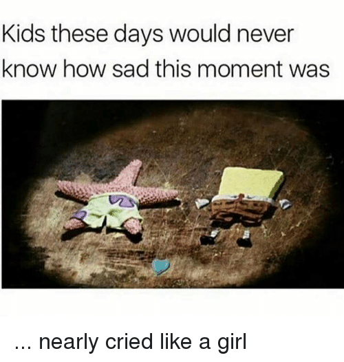 like a girl: Kids these days would never  know how sad this moment was ... nearly cried like a girl