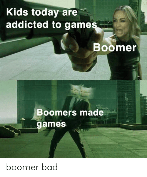 Addicted To: Kids today are  addicted to games  Boomer  Boomers made  games boomer bad