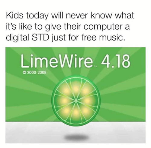 will never know: Kids today will never know what  it's like to give their computer a  digital STD just for free music.  LimeWire 4.18  TM  2000-2008