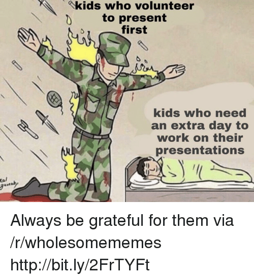 Kal: kids who volunteer  to present  first  kids who need  an extra day to  work on their  presentations  Kal Always be grateful for them via /r/wholesomememes http://bit.ly/2FrTYFt