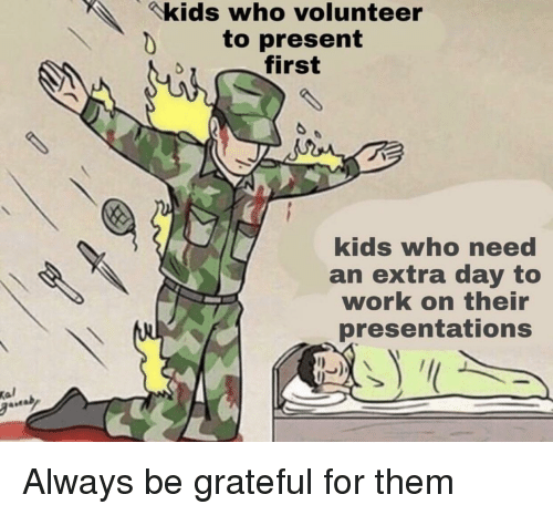 Kal: kids who volunteer  to present  first  kids who need  an extra day to  work on their  presentations  Kal Always be grateful for them