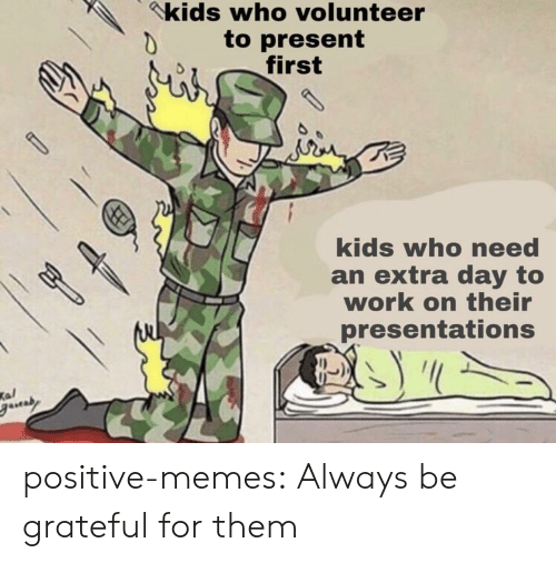 Kal: kids who volunteer  to present  first  kids who need  an extra day to  work on their  presentations  Kal positive-memes: Always be grateful for them