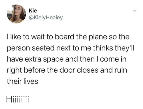 Ruin: Kie  @KielyHealey  I like to wait to board the plane so the  person seated next to me thinks they'll  have extra space and then I come in  right before the door closes and ruin  their lives Hiiiiiiii
