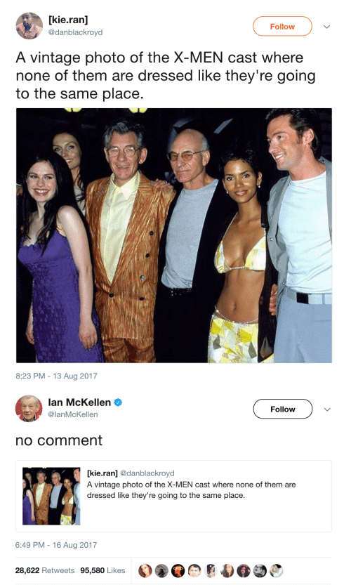 no comment: [kie.ran]  Follow  @danblackroyd  A vintage photo of the X-MEN cast where  none of them are dressed like they're going  to the same place.  8:23 PM 13 Aug 2017   lan McKellen  Follow  @lanMcKellen  no comment  kie.ran] @danblackroyd  A vintage photo of the X-MEN cast where none of them are  dressed like they're going to the same place  6:49 PM 16 Aug 2017  28,622 Retweets 95,580 Likes