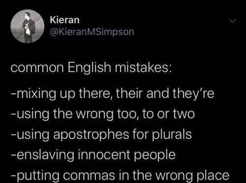 Common, English, and Mistakes: Kieran  @KieranMSimpson  common English mistakes:  -mixing up there, their and they're  -using the wrong too, to or two  -using apostrophes for plurals  -enslaving innocent people  -putting commas in the wrong place