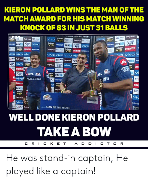 Memes, Match, and 🤖: KIERON POLLARD WINS THE MAN OF THE  MATCH AWARD FOR HIS MATCH WINNING  KNOCK OF 83 IN JUST 31 BALLS  VIV  vivo vIp  VIP  ARRIER  vivo  vivo  PL  ivo vivo viv  vivo vivo vivo viv  DRERMI  CEAT  Pay  vivo vIp  IPL  IM  P DR  DREAMI  ARRIER  DRr  otstar  Payim  vival AMSUNG  AT  DRE  DBERmn  pagtm  VIP  HRRA  vivo  MAN OF THE MATCH  WELL DONE KIERON POLLARD  TAKE A BOW  A D D CT O R He was stand-in captain, He played like a captain!
