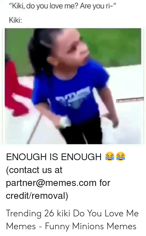 "Kiki Do: ""Kiki, do you love me? Are you ri-""  Kiki:  ENOUGH IS ENOUGH  contact us at  partner@memes.com for  credit/removal) Trending 26 kiki Do You Love Me Memes - Funny Minions Memes"