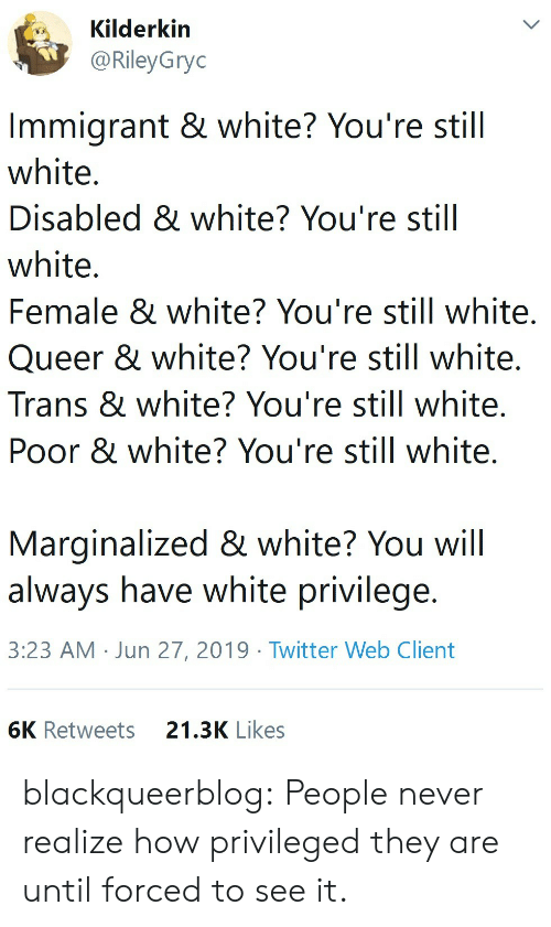 Immigrant: Kilderkin  @RileyGryc  Immigrant & white? You're still  white.  Disabled & white? You're still  white.  Female & white? You're still white.  Queer & white? You're still white.  Trans & white? You're still white.  Poor & white? You're still white.  Marginalized & white? You will  always have white privilege.  3:23 AM Jun 27, 2019 Twitter Web Client  6K Retweets  21.3K Likes blackqueerblog: People never realize how privileged they are until forced to see it.