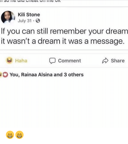 Dream It: Kili Stone  July 31  If you can still remember your dream  it wasn't a dream it was a message.  Haha  Comment  Share  You, Rainaa Alsina and 3 others 😁😁