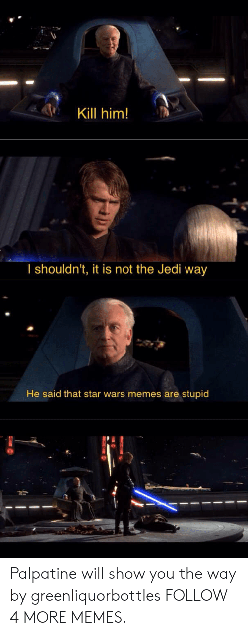 Will Show: Kill him!  I shouldn't, it is not the Jedi way  He said that star wars memes are stupid Palpatine will show you the way by greenliquorbottles FOLLOW 4 MORE MEMES.