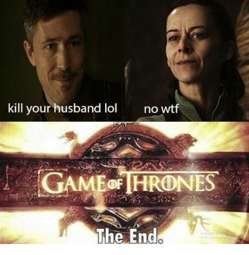 Game of Thrones, Lol, and Wtf: kill your husband lol  no wtf  The End