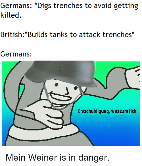 weiner: killed  British:*Builds tanks to attack trenches  Germans:  Entschuldigung, was zum fick Mein Weiner is in danger.