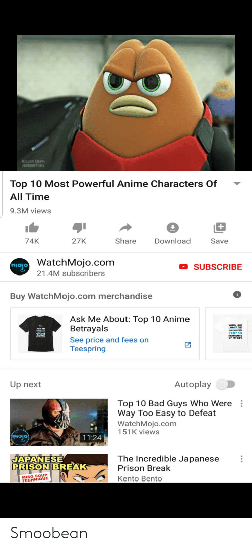 Most Powerful Anime Characters: KILLER BEAN  ANIMATION  Top 10 Most Powerful Anime Characters Of  All Time  9.3M views  +  Share  Download  74K  27K  Save  WatchMojo.com  mojo  SUBSCRIBE  21.4M subscribers  Buy WatchMojo.com merchandise  Ask Me About: Top 10 Anime  Betrayals  WHEN I DIE  ASK ME  TOP 10  МOMENTS  OF MY LIFE  See price and fees on  Teespring  Autoplay  Up next  Top 10 Bad Guys Who Were  Way Too Easy to Defeat  WatchMojo.com  151K views  mojo  11:24  JAPANESE  PRISON BREAK  The Incredible Japanese  Prison Break  MISO SOUP  TECHNIQUE  Kento Bento Smoobean