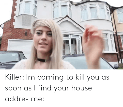 I Find Your: Killer: Im coming to kill you as soon as I find your house addre-me: