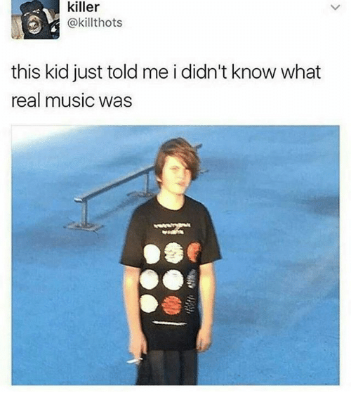 Music, Dank Memes, and Killers: killer  @killthots  this kid just told me i didn't know what  real music was