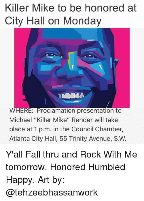 """city hall: Killer Mike to be honored at  City Hall on Monday  WHERE Proclamation presentation toO  Michael """"Killer Mike"""" Render will take  place at 1 p.m. in the Council Chamber,  Atlanta City Hall, 55 Trinity Avenue, S.W. Y'all Fall thru and Rock With Me tomorrow. Honored Humbled Happy. Art by: @tehzeebhassanwork"""