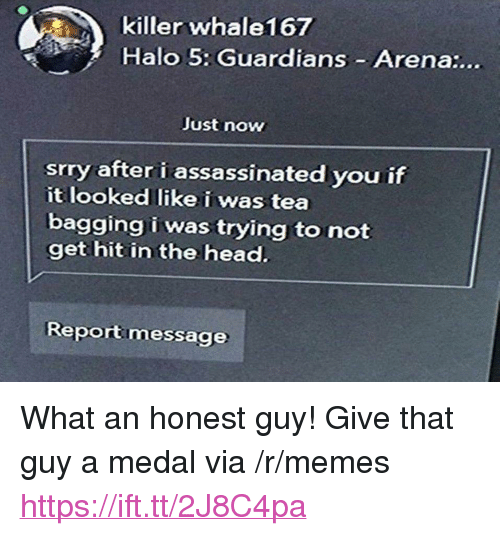 """tea bagging: killer whale167  Halo 5: Guardians Arena:...  Just now  srry after i assassinated you if  it looked like i was tea  bagging i was trying to not  get hit in the head.  Reportmessage <p>What an honest guy! Give that guy a medal via /r/memes <a href=""""https://ift.tt/2J8C4pa"""">https://ift.tt/2J8C4pa</a></p>"""