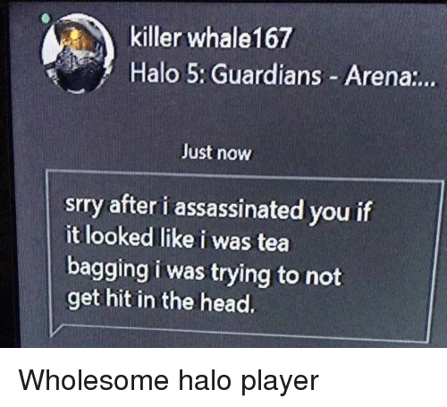tea bagging: killer whale167  Halo 5: Guardians Arena:..  Just now  srry after i assassinated you if  it looked like i was tea  bagging i was trying to not  get hit in the head. <p>Wholesome halo player</p>