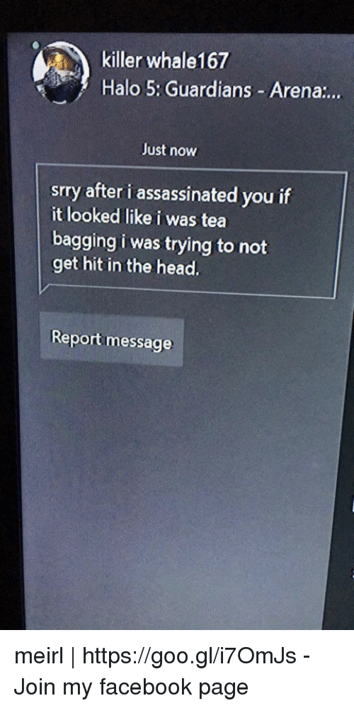 Facebook, Halo, and Head: killer whale167  Halo 5: Guardians -Arena...  Just now  srry after i assassinated you if  it looked like i was tea  bagging i was trying to not  get hit in the head.  Report message meirl | https://goo.gl/i7OmJs - Join my facebook page