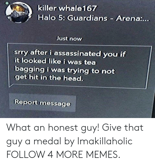 Dank, Halo, and Head: killer whale167  Halo 5: Guardians Arena:...  Just now  srry after i assassinated you if  it looked likei was tea  bagging i was trying to not  get hit in the head.  Report message What an honest guy! Give that guy a medal by Imakillaholic FOLLOW 4 MORE MEMES.