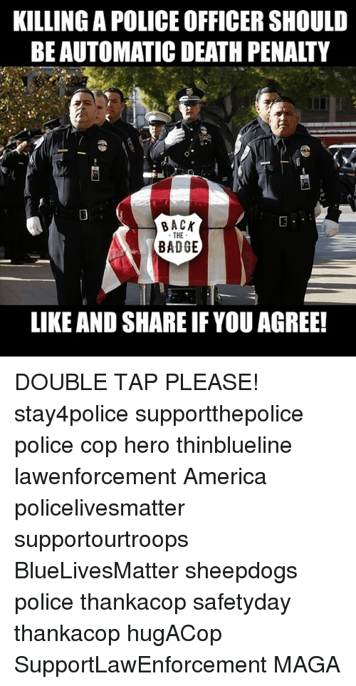 Sheepdog Police: KILLING APOLICEOFFICER SHOULD  BE AUTOMATIC DEATH PENALTY  BACK  THE  BADGE  LIKE AND SHARE IF YOU AGREE! DOUBLE TAP PLEASE! stay4police supportthepolice police cop hero thinblueline lawenforcement America policelivesmatter supportourtroops BlueLivesMatter sheepdogs police thankacop safetyday thankacop hugACop SupportLawEnforcement MAGA