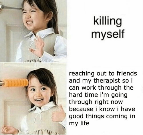 in my life: killing  myself  reaching out to friends  and my therapist so i  can work through the  hard time i'm going  through right now  because i know i have  good things coming in  my life