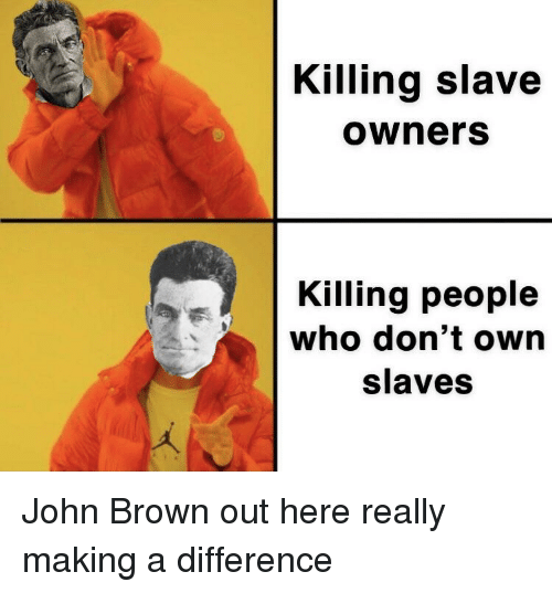 History, John Brown, and Who: Killing slave  owners  Killing people  who don't own  slaves