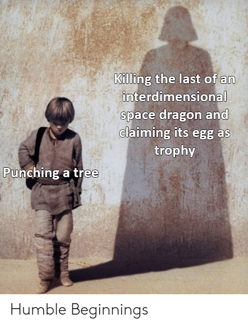 Claiming: Killing the last of an  interdimensional  space dragon and  claiming its egg as  trophy  Punching a tree Humble Beginnings