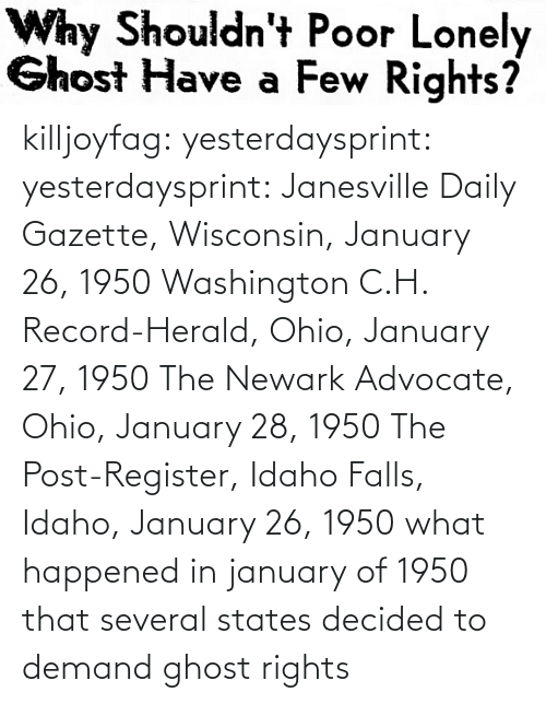 Rights: killjoyfag: yesterdaysprint:  yesterdaysprint:  Janesville Daily Gazette, Wisconsin, January 26, 1950  Washington C.H. Record-Herald, Ohio, January 27, 1950 The Newark Advocate, Ohio, January 28, 1950  The Post-Register, Idaho Falls, Idaho, January 26, 1950   what happened in january of 1950 that several states decided to demand ghost rights