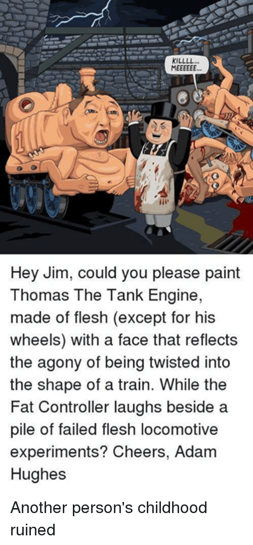 thomas the tank engine: KILLLL  Hey Jim, could you please paint  Thomas The Tank Engine,  made of flesh (except for his  wheels) with a face that reflects  the agony of being twisted into  the shape of a train. While the  Fat Controller laughs beside a  pile of failed flesh locomotive  experiments? Cheers, Adam  Hughes Another person's childhood ruined