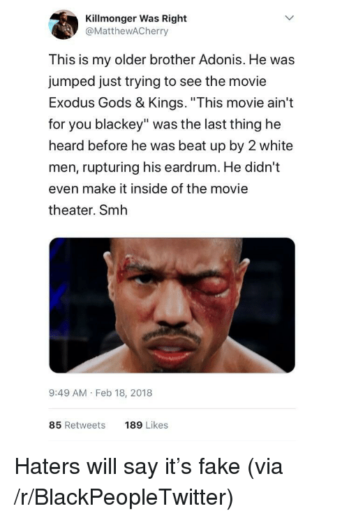 """Exodus: Killmonger Was Right  @MattheWACherry  This is my older brother Adonis. He was  jumped just trying to see the movie  Exodus Gods & Kings. """"This movie ain't  for you blackey"""" was the last thing he  heard before he was beat up by 2 white  men, rupturing his eardrum. He didn't  even make it inside of the movie  theater. Smh  9:49 AM Feb 18, 2018  85 Retweets  189 Likes <p>Haters will say it's fake (via /r/BlackPeopleTwitter)</p>"""