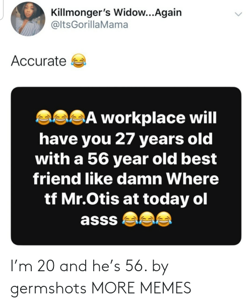 Mr: Killmonger's Widow...Again  @ltsGorillaMama  Accurate a  asSĀ workplace will  have you 27 years old  with a 56 year old best  friend like damn Where  tf Mr.Otis at today ol  asss  <> I'm 20 and he's 56. by germshots MORE MEMES