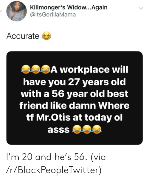 Mr: Killmonger's Widow...Again  @ltsGorillaMama  Accurate a  asSĀ workplace will  have you 27 years old  with a 56 year old best  friend like damn Where  tf Mr.Otis at today ol  asss  <> I'm 20 and he's 56. (via /r/BlackPeopleTwitter)