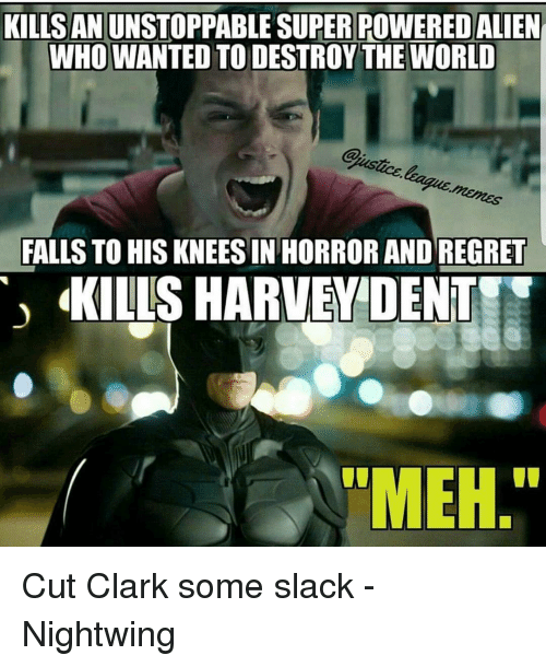 Harvey Dent: KILLS AN  UNSTOPPABLE SUPERPOWEREDALIEN  WHO WANTED TO DESTROY THE WORLD  FALLS TO HIS KNEES IN HORROR AND REGRET  KILLS HARVEY DENT Cut Clark some slack -Nightwing