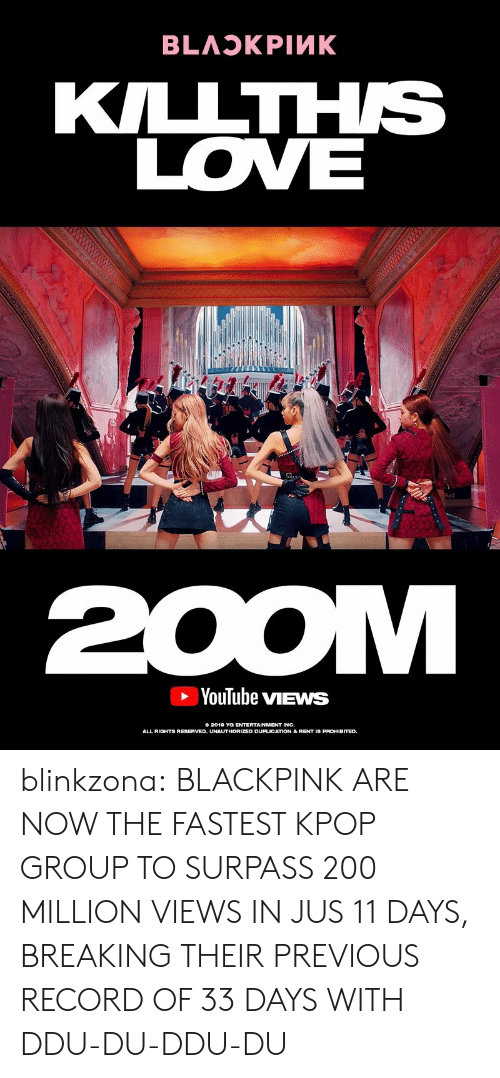 Love, Tumblr, and youtube.com: KILLTHS  LOVE  YouTube vIEWS  0 2012 THORIZSD DUPLIGATION &REHI  ENTERTAINMENT INC.  ALL RIOHTS RESERVED. UNAUTHORIZED DUPLICATION& RENT IS PROHIBITED blinkzona:  BLACKPINK ARE NOW THE FASTEST KPOP GROUP TO SURPASS 200 MILLION VIEWS IN JUS 11 DAYS, BREAKING THEIR PREVIOUS RECORD OF 33 DAYS WITH DDU-DU-DDU-DU