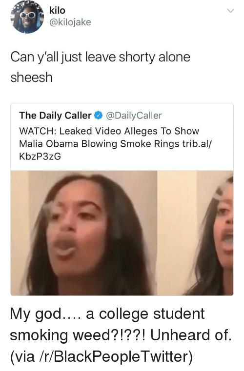 The Daily Caller: kilo  @kilojake  Can y'all just leave shorty alone  sheesh  The Daily Caller@DailyCaller  WATCH: Leaked Video Alleges To Show  Malia Obama Blowing Smoke Rings trib.al/  KbzP3zG <p>My god&hellip;. a college student smoking weed?!??! Unheard of. (via /r/BlackPeopleTwitter)</p>