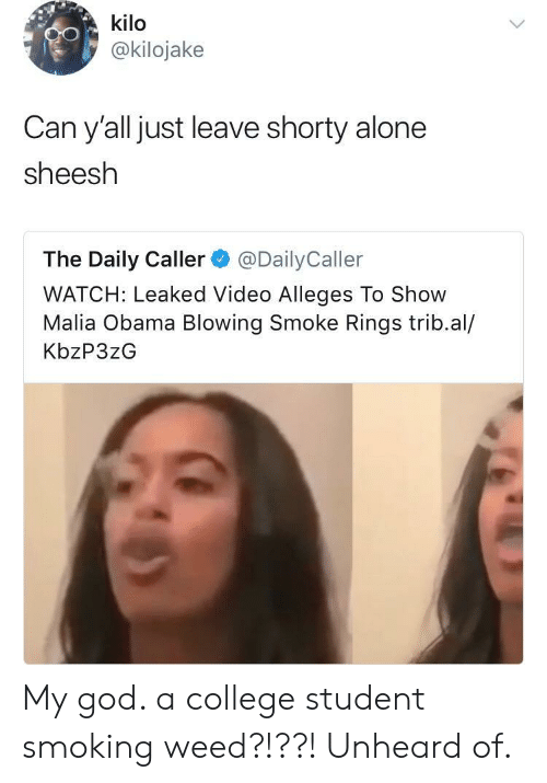 The Daily Caller: kilo  @kilojake  Can y'all just leave shorty alone  sheesh  The Daily Caller@DailyCaller  WATCH: Leaked Video Alleges To Show  Malia Obama Blowing Smoke Rings trib.al/  KbzP3zG My god. a college student smoking weed?!??! Unheard of.