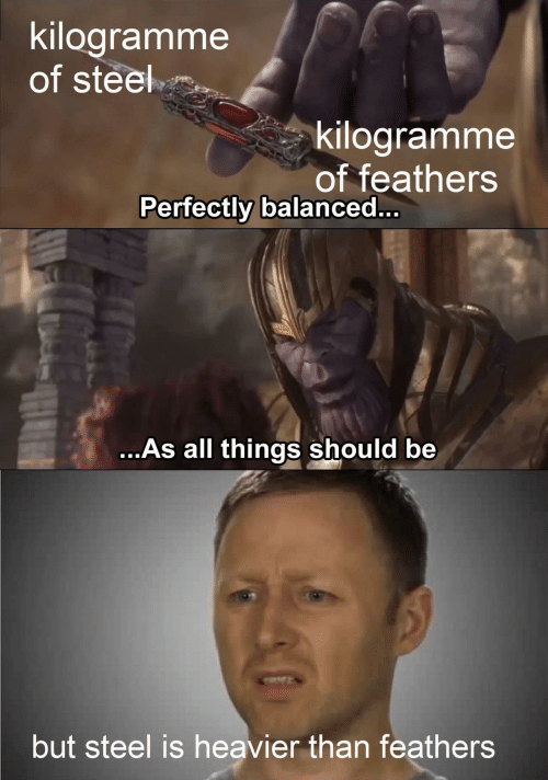 Steel, All, and  Things: kilogramme  of steel  kilogramme  of feathers  Perfectly balanced..  ...As all things should be  but steel is heavier than feathers