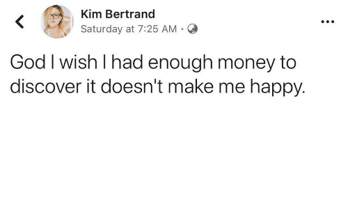 God, Money, and Discover: Kim Bertrand  Saturday at 7:25 AM .  God I wish l had enough money to  discover it doesn't make me happy.