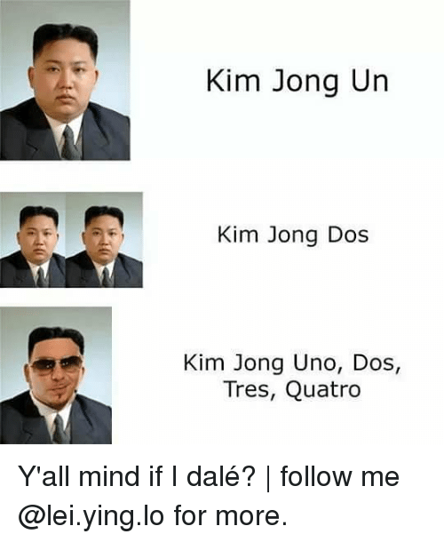 Kim Jong-Un, Memes, and Uno: Kim Jong Un  Kim Jong Dos  Kim Jong Uno, Dos,  Tres, Quatro Y'all mind if I dalé? | follow me @lei.ying.lo for more.
