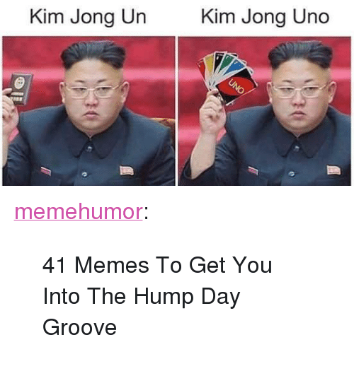 "Hump Day: Kim Jong Un  Kim Jong Uno <p><a href=""http://memehumor.net/post/165082352195/41-memes-to-get-you-into-the-hump-day-groove"" class=""tumblr_blog"">memehumor</a>:</p>  <blockquote><p>41 Memes To Get You Into The Hump Day Groove</p></blockquote>"